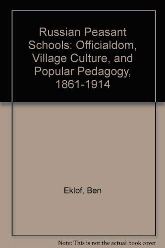 Russian Peasant Schools: Officialdom, Village Culture, and Popular Pedagogy, 1861-1914: Eklof, Ben
