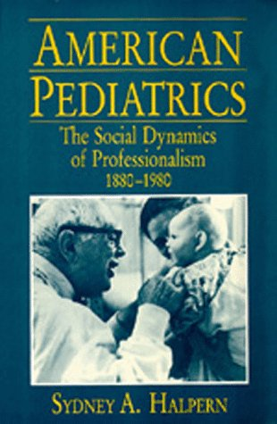 American Pediatrics: The Social Dynamics of Professionalism, 1880-1980: Halpern, Sydney A.