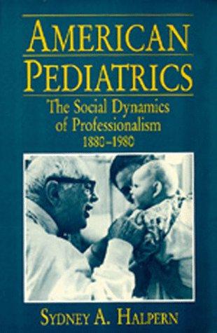 American Pediatrics: The Social Dynamics of Professionalism, 1880-1980: Halpern, Sydney A.