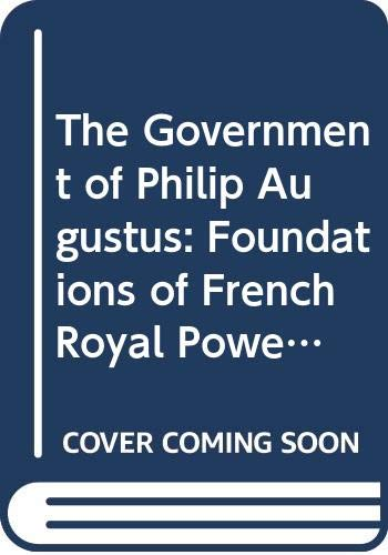 9780520052727: The Government of Philip Augustus: Foundations of French Royal Power in the Middle Ages