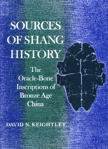 Sources of Shang History: The Oracle Bone Inscriptions of Bronze Age China: Keightley, David N