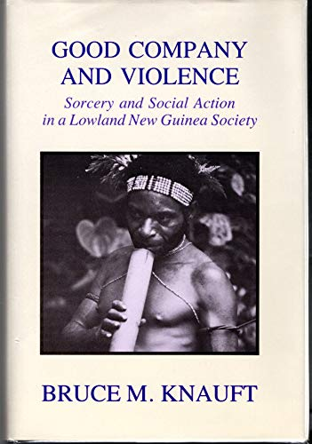 Good Company and Violence: Sorcery and Social Action in Lowland New Guinea Society: Knauft, Bruce M...