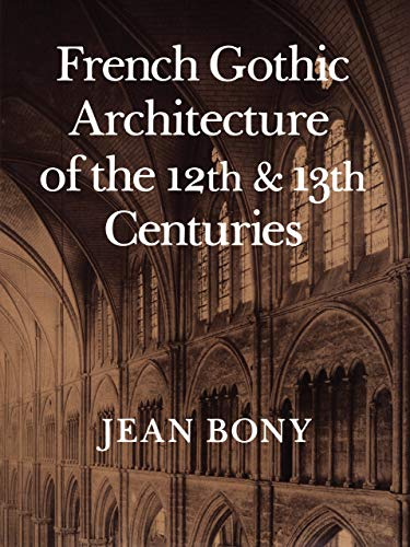 FRENCH GOTHIC ARCHITECTURE OF THE 12TH AND 13TH CENTURIES (CALIFORNIA STUDIES IN THE HISTORY OF ART...