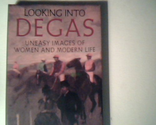 Looking Into Degas: Uneasy Images of Women and Modern Life: Lipton, Eunice