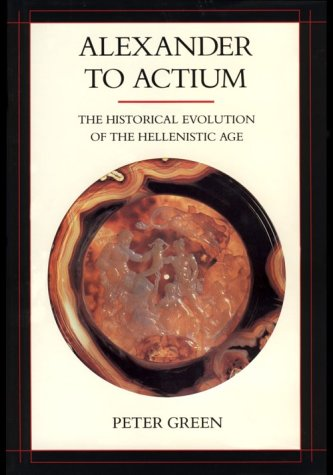 Alexander to Actium: The Historical Evolution of the Hellenistic Age: Green, Peter