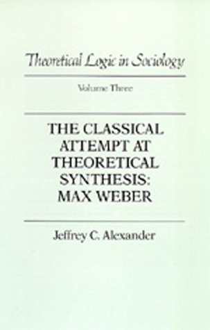 The Classical Attempt at Theoretical Synthesis: Max Weber (Theoretical Logic in Sociology, Vol. 3) ...