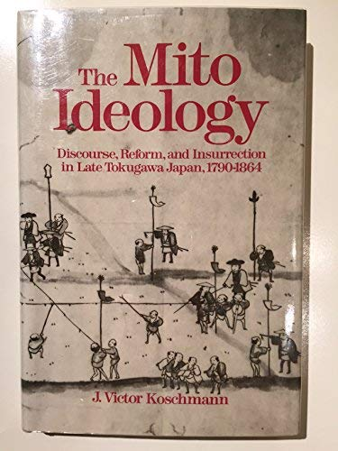 9780520057685: The Mito Ideology: Discourse, Reform, and Insurrection in Late Tokugawa Japan, 1790-1864