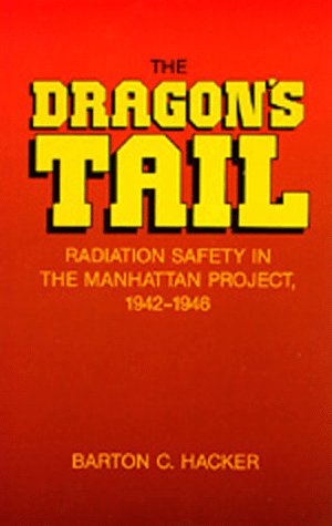 The Dragon's Tail: Radiation Safety in the Manhattan Project, 1942-1946: Hacker, Barton C.
