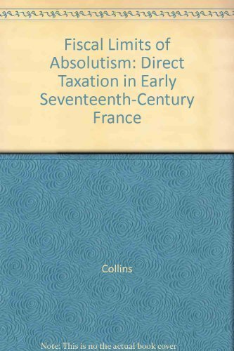 Fiscal Limits of Absolutism: Direct Taxation in Early Seventeenth-Century France: Collins, James B.