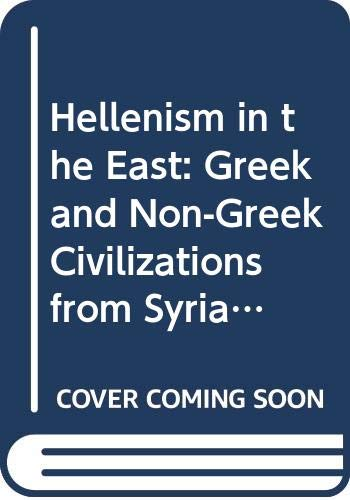 9780520060548: Hellenism in the East: The Interaction of Greek and Non-Greek Civilizations from Syria to Central Asia After Alexander (Hellenistic Culture and Society)