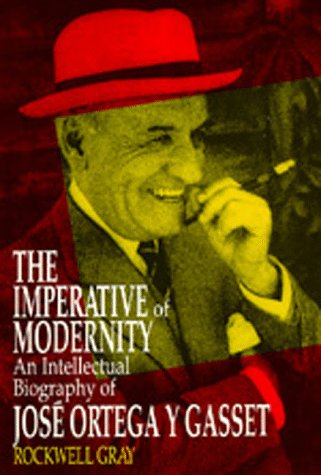 The Imperative of Modernity: An Intellectual Biography of José Ortega y Gasset: Gray, ...