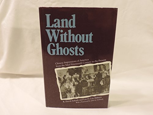 Land Without Ghosts: Chinese Impressions of America from the Mid-nineteenth Century to the Present