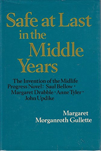9780520062825: Safe at Last in the Middle Years: The Invention of the Midlife Progress Novel: Saul Bellow, Margaret Drabble, Anne Tyler, and John Updike