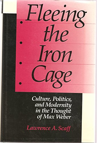 Fleeing the Iron Cage: Culture, Politics, and Modernity in the Thought of Max Weber: Scaff, ...