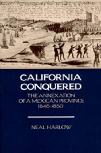 California Conquered The Annexation of a Mexican Province, 1846-1850: Neal Harlow