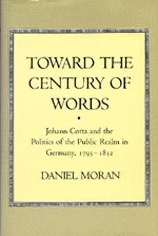 Toward the Century of Words: Johann Cotta and the Politics of the Public Realm in Germany, 1795-...