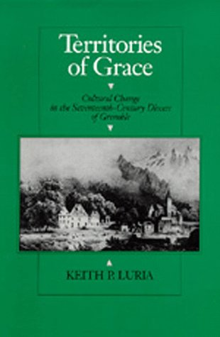 Territories of Grace: Cultural Change in the Seventeenth-Century Diocese of Grenoble: Luria, Keith ...
