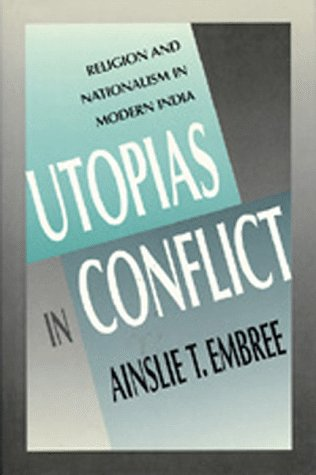 Utopias in Conflict: Religion and Nationalism in Modern India (Comparative Studies in Religion and Society) (0520068661) by Ainslie T. Embree