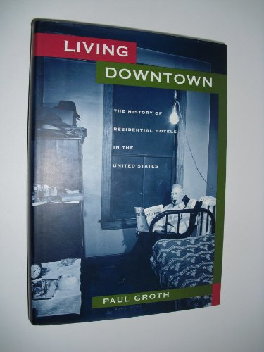Living Downtown: The History of Residential Hotels in the United States: Paul Groth