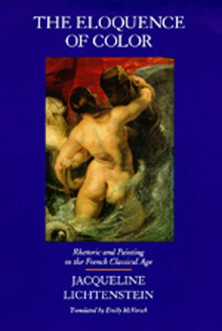 The Eloquence of Color : Rhetoric and Painting in the French Classical Age: JacquelineLichtenstein