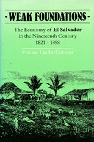 Weak Foundations: The Economy of El Salvador in the Nineteenth Century 1821-1898: Lindo-Fuentes, ...