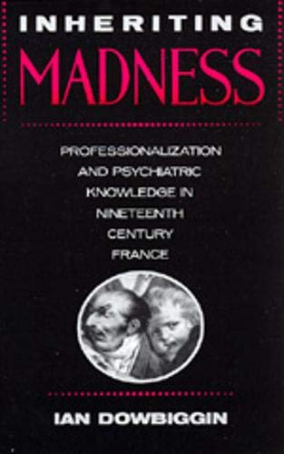9780520069374: Inheriting Madness: Professionalization and Psychiatric Knowledge in Nineteenth-Century France (Medicine and Society)