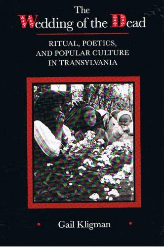 The Wedding of the Dead: Ritual, Poetics, and Popular Culture in Transylvania (Studies on the ...