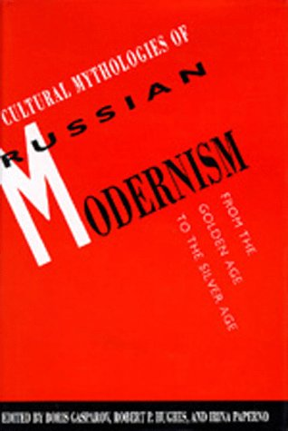 Cultural Mythologies of Russian Modernism: From the Golden Age to the Silver Age (California Slavic...