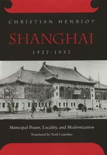 Shanghai, 1927-1937: Municipal Power, Locality, and Modernization: Henriot, Christian