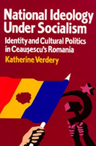 National Ideology Under Socialism: Identity and Cultural Politics in Ceausescu's Romania (...