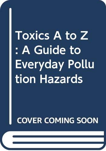 9780520072237: Toxics A to Z: A Guide to Everyday Pollution Hazards