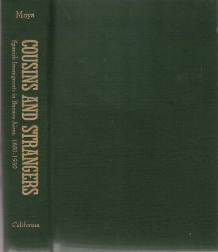 Cousins and Strangers: Spanish Immigrants in Buenos Aires, 1850-1930: Moya, Jose C.
