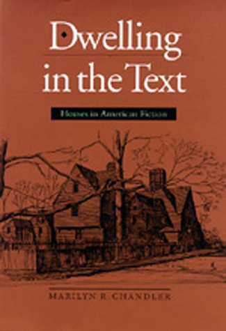 Dwelling in the Text: Houses in American Fiction: Chandler, Marilyn R.