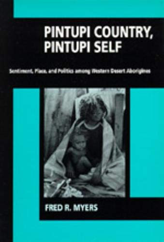 Pintupi Country, Pintupi Self: Sentiment, Place, and Politics among Western Desert Aborigines: ...