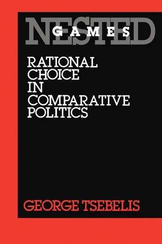 Nested Games: Rational Choice in Comparative Politics (California Series on Social Choice and Pol...