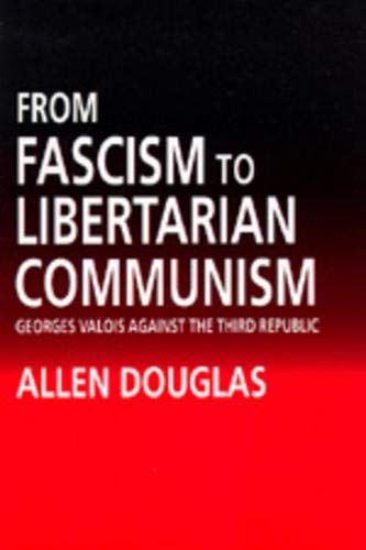 From Fascism to Libertarian Communism: George Valois Against the Third Republic.: Douglas, Allen