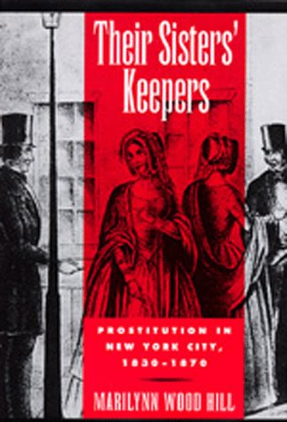 Their Sisters' Keepers: Prostitution in New York City, 1830-1870: Hill, Marilynn Wood