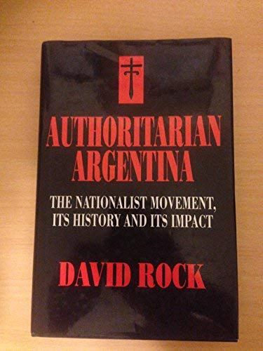 9780520079205: Authoritarian Argentina: The Nationalist Movement, Its History and Its Impact