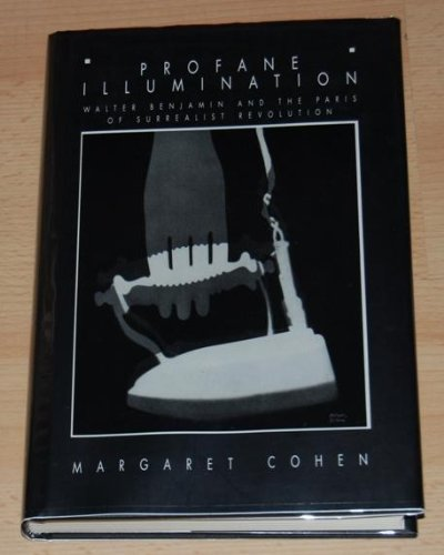 Profane Illumination: Walter Benjamin and the Paris of Surrealist Revolution: Cohen, Margaret