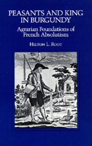 Peasants and King in Burgundy: Agrarian Foundations of French Absolutism: Hilton L. Root