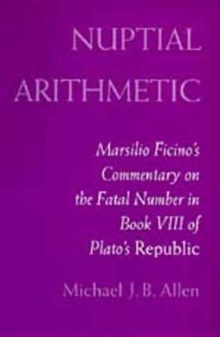 Nuptial Arithmetic: Marsilio Ficino's Commentary on the Fatal Number in Book VIII of Plato'...
