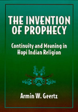 The Invention of Prophecy: Continuity and Meaning in Hopi Indian Religion: Geertz, Armin W.