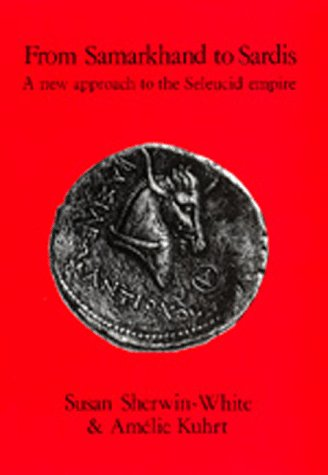 FROM SAMARKHAND TO SARDIS: A NEW APPROACH TO THE SELEUCID EMPIRE (HELLENISTIC CULTURE AND SOCIETY):...