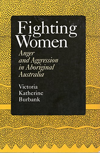 Fighting Women: Anger and Aggression in Aboriginal Australia: Burbank, Victoria Katherine