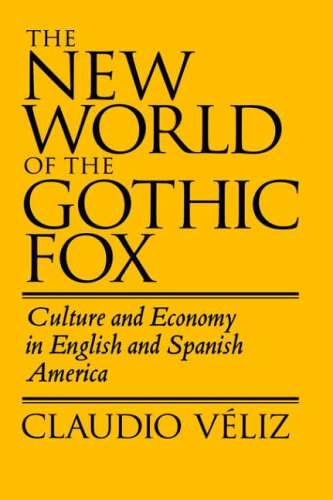 The New World of the Gothic Fox: Culture and Economy in English and Spanish America: Claudio Veliz