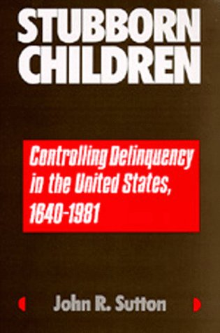 Stubborn Children: Controlling Delinquency in the United States, 1640-1981 (Medicine and Society): ...