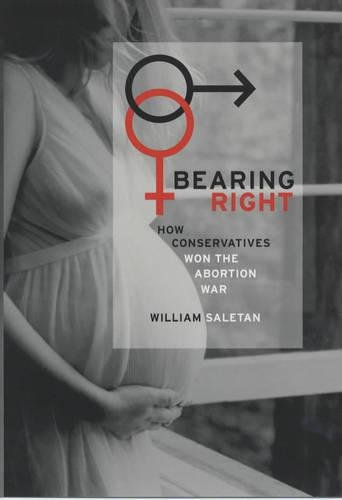 Bearing Right: How Conservatives Won the Abortion War: William Saletan