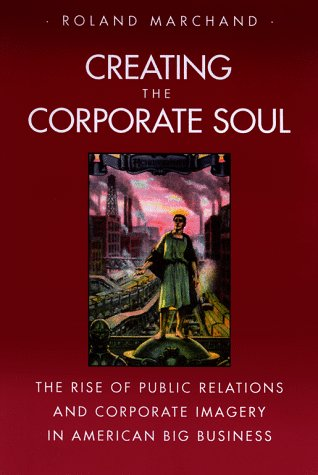 9780520087194: Creating the Corporate Soul: The Rise of Public Relations and Corporate Imagery in American Big Business