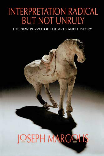 Interpretation Radical but Not Unruly: The New Puzzle of the Arts and History: Margolis, Joseph