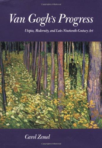 Van Gogh's Progress: Utopia, Modernity, and Late-Nineteenth-Century Art (California Studies in...